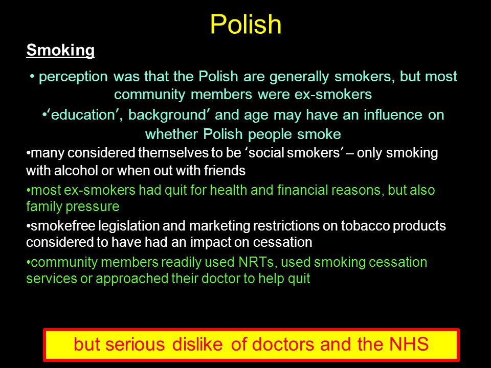 Polish Smoking perception was that the Polish are generally smokers, but most community members were ex-smokers 'education', background' and age may have an influence on whether Polish people smoke many considered themselves to be 'social smokers' – only smoking with alcohol or when out with friends most ex-smokers had quit for health and financial reasons, but also family pressure smokefree legislation and marketing restrictions on tobacco products considered to have had an impact on cessation community members readily used NRTs, used smoking cessation services or approached their doctor to help quit but serious dislike of doctors and the NHS