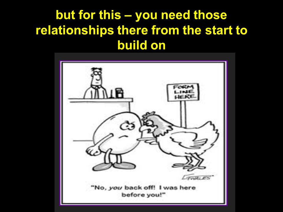 but for this – you need those relationships there from the start to build on