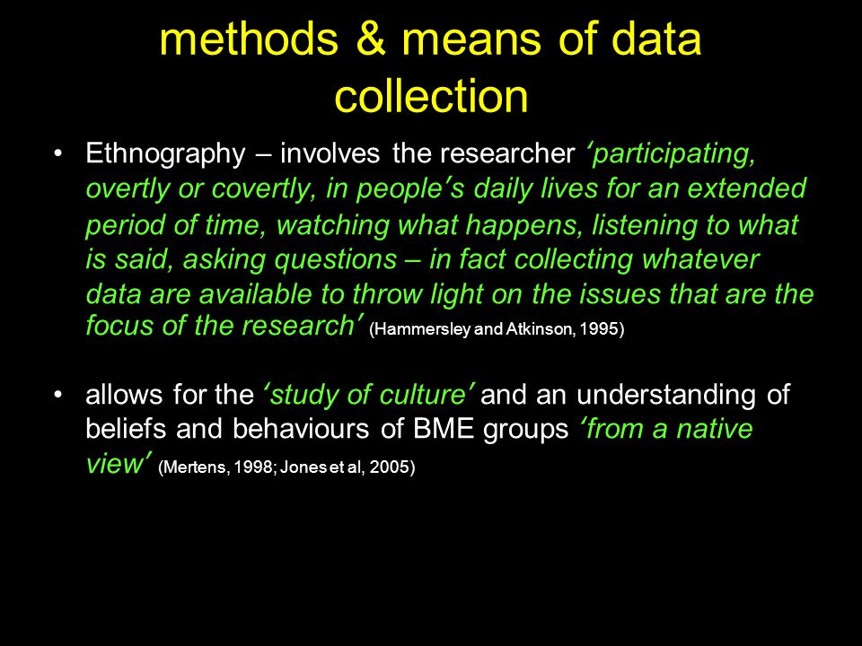 methods & means of data collection Ethnography – involves the researcher 'participating, overtly or covertly, in people's daily lives for an extended period of time, watching what happens, listening to what is said, asking questions – in fact collecting whatever data are available to throw light on the issues that are the focus of the research' (Hammersley and Atkinson, 1995) allows for the 'study of culture' and an understanding of beliefs and behaviours of BME groups 'from a native view' (Mertens, 1998; Jones et al, 2005)
