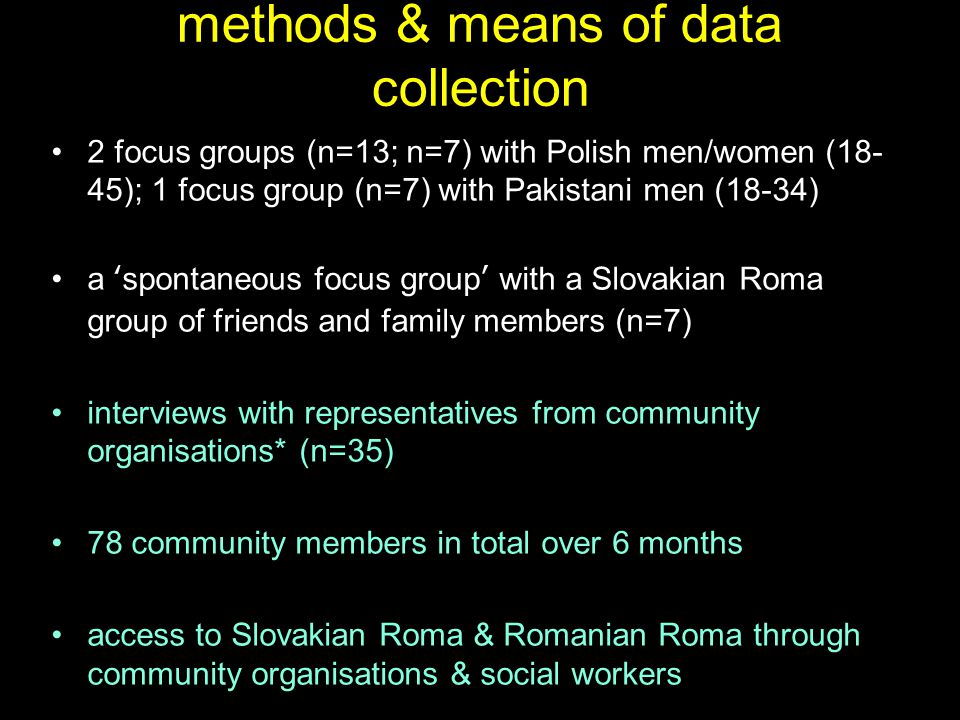methods & means of data collection 2 focus groups (n=13; n=7) with Polish men/women (18- 45); 1 focus group (n=7) with Pakistani men (18-34) a 'spontaneous focus group' with a Slovakian Roma group of friends and family members (n=7) interviews with representatives from community organisations* (n=35) 78 community members in total over 6 months access to Slovakian Roma & Romanian Roma through community organisations & social workers
