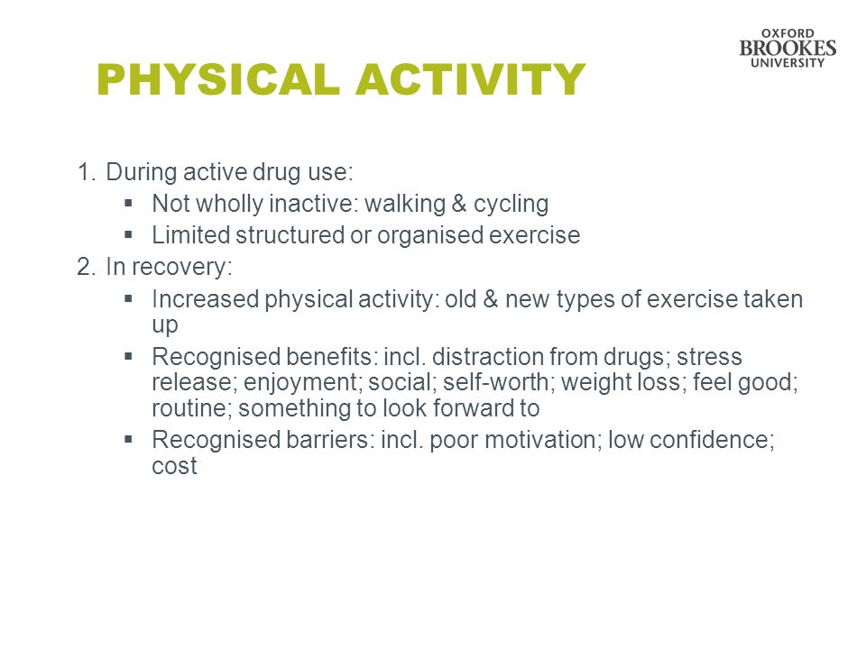 PHYSICAL ACTIVITY 1.During active drug use:  Not wholly inactive: walking & cycling  Limited structured or organised exercise 2.In recovery:  Increased physical activity: old & new types of exercise taken up  Recognised benefits: incl.