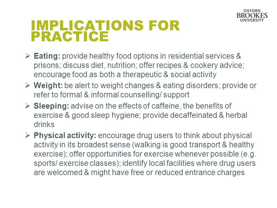 IMPLICATIONS FOR PRACTICE  Eating: provide healthy food options in residential services & prisons; discuss diet, nutrition; offer recipes & cookery advice; encourage food as both a therapeutic & social activity  Weight: be alert to weight changes & eating disorders; provide or refer to formal & informal counselling/ support  Sleeping: advise on the effects of caffeine, the benefits of exercise & good sleep hygiene; provide decaffeinated & herbal drinks  Physical activity: encourage drug users to think about physical activity in its broadest sense (walking is good transport & healthy exercise); offer opportunities for exercise whenever possible (e.g.
