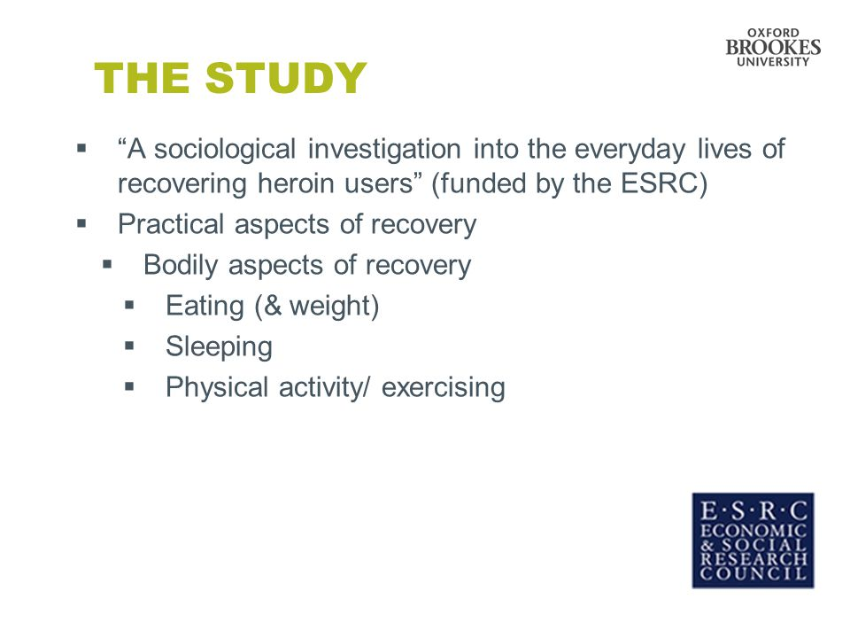 THE STUDY  A sociological investigation into the everyday lives of recovering heroin users (funded by the ESRC)  Practical aspects of recovery  Bodily aspects of recovery  Eating (& weight)  Sleeping  Physical activity/ exercising