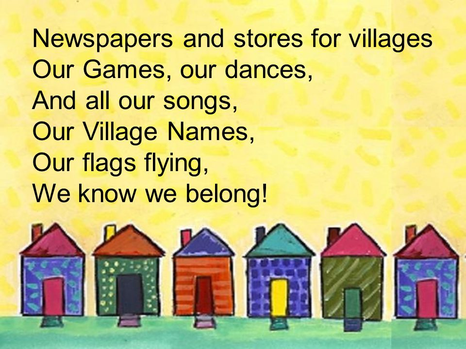 Newspapers and stores for villages Our Games, our dances, And all our songs, Our Village Names, Our flags flying, We know we belong!