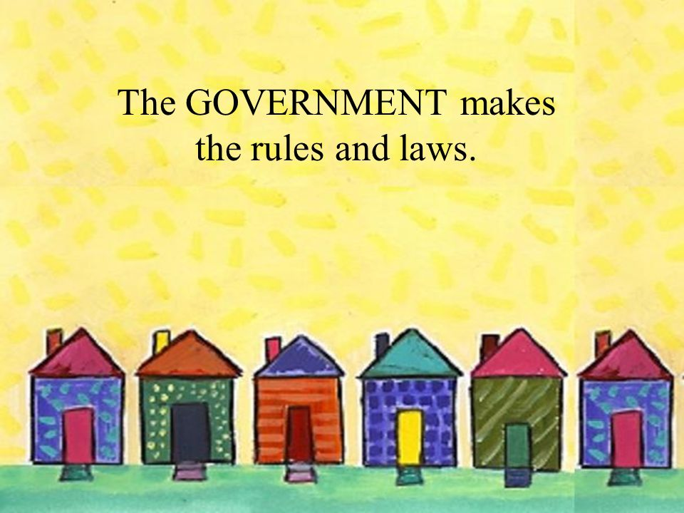 The GOVERNMENT makes the rules and laws.