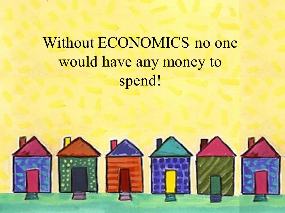 Without ECONOMICS no one would have any money to spend!