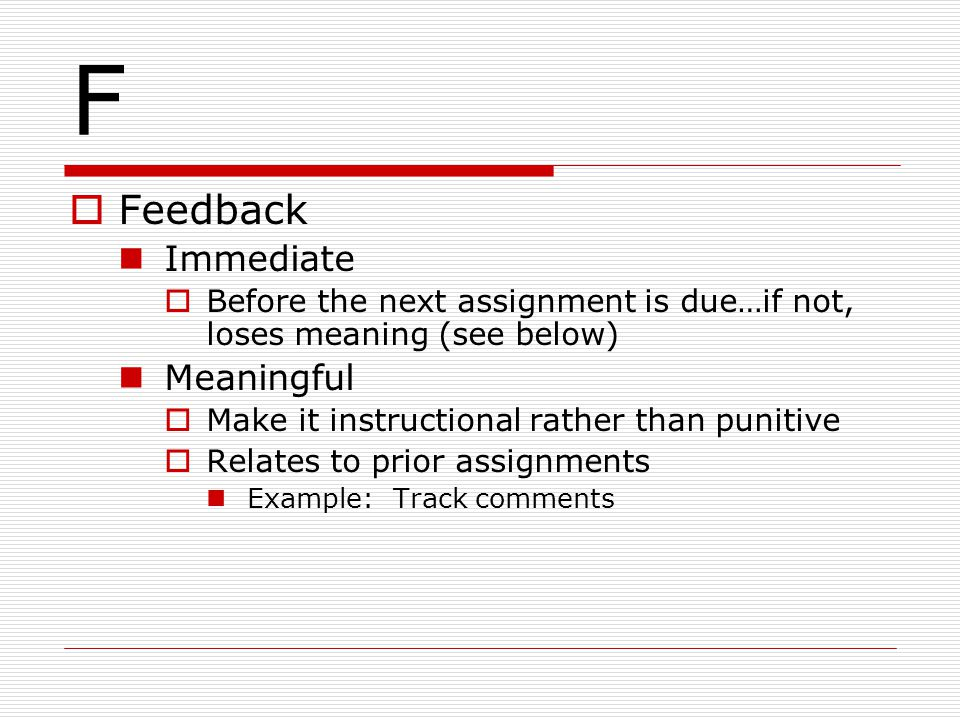 F  Feedback Immediate  Before the next assignment is due…if not, loses meaning (see below) Meaningful  Make it instructional rather than punitive 