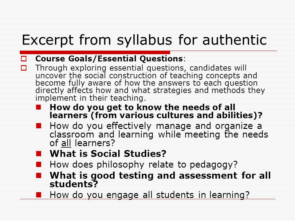Excerpt from syllabus for authentic  Course Goals/Essential Questions:  Through exploring essential questions, candidates will uncover the social construction of teaching concepts and become fully aware of how the answers to each question directly affects how and what strategies and methods they implement in their teaching.
