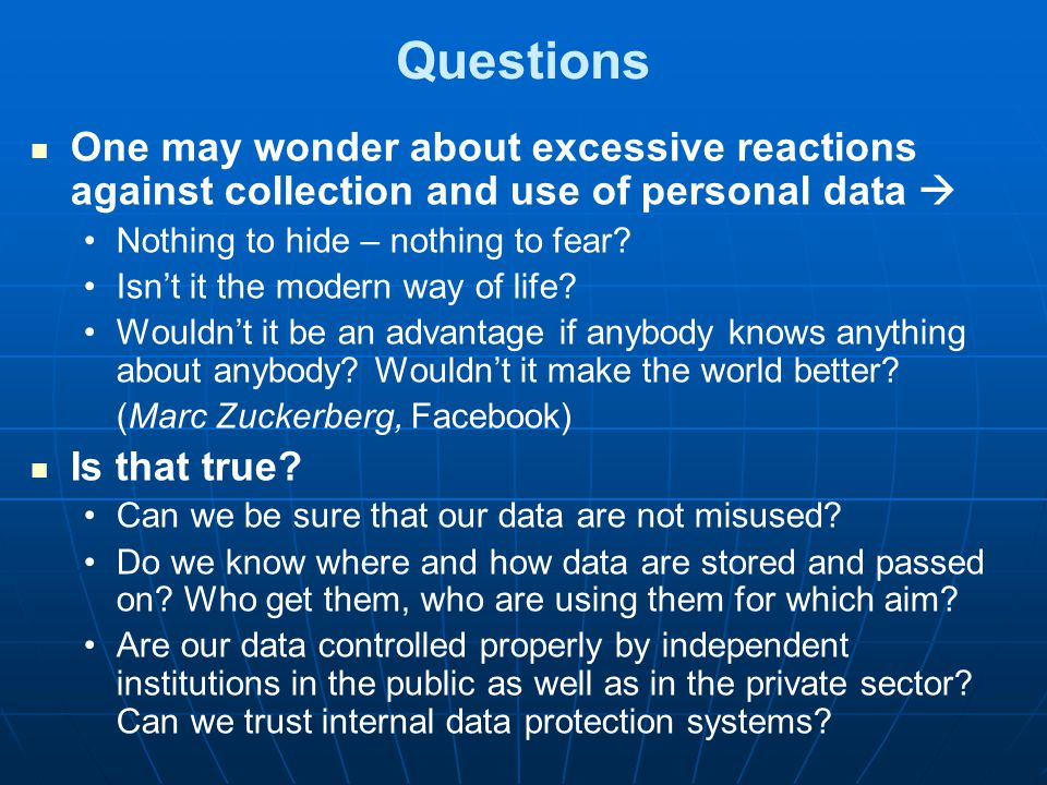 Questions One may wonder about excessive reactions against collection and use of personal data  Nothing to hide – nothing to fear.