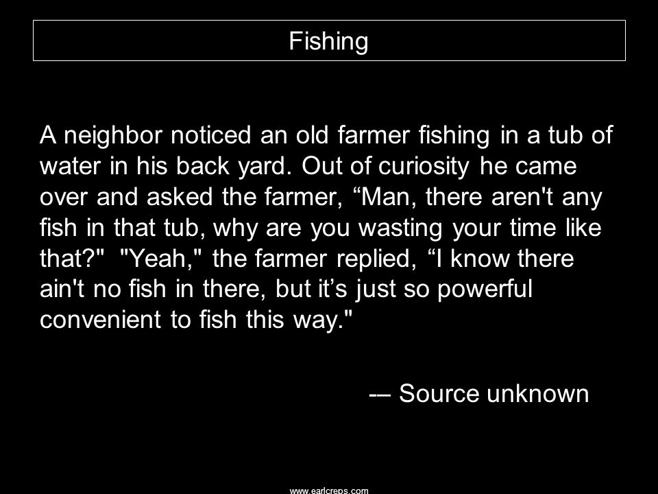 "Fishing A neighbor noticed an old farmer fishing in a tub of water in his back yard. Out of curiosity he came over and asked the farmer, ""Man, there a"