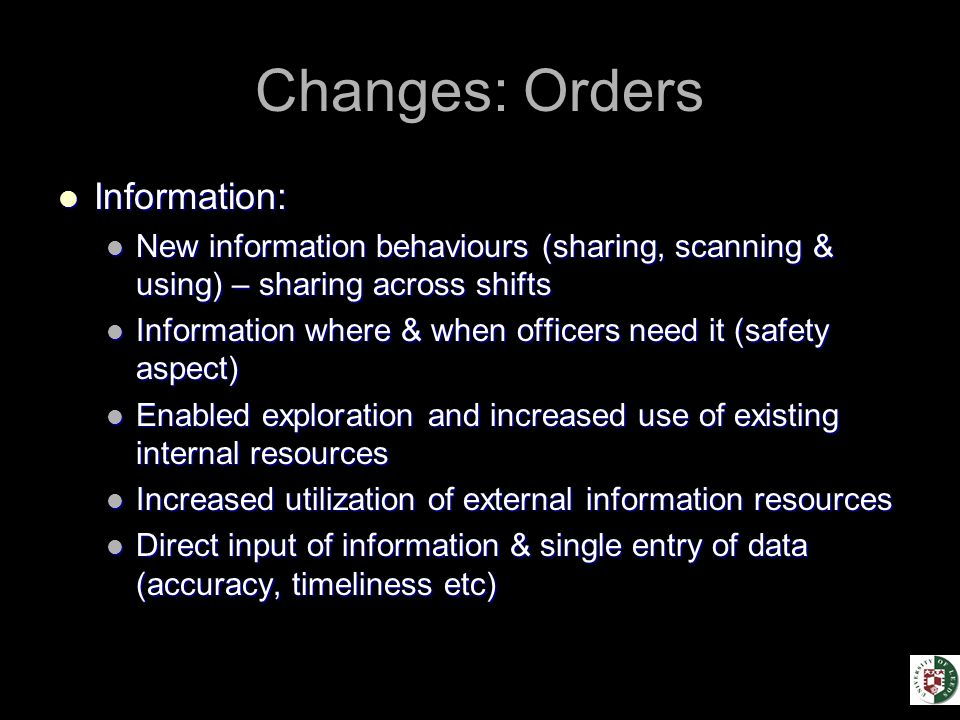 Changes: Orders Information: Information: New information behaviours (sharing, scanning & using) – sharing across shifts New information behaviours (sharing, scanning & using) – sharing across shifts Information where & when officers need it (safety aspect) Information where & when officers need it (safety aspect) Enabled exploration and increased use of existing internal resources Enabled exploration and increased use of existing internal resources Increased utilization of external information resources Increased utilization of external information resources Direct input of information & single entry of data (accuracy, timeliness etc) Direct input of information & single entry of data (accuracy, timeliness etc)