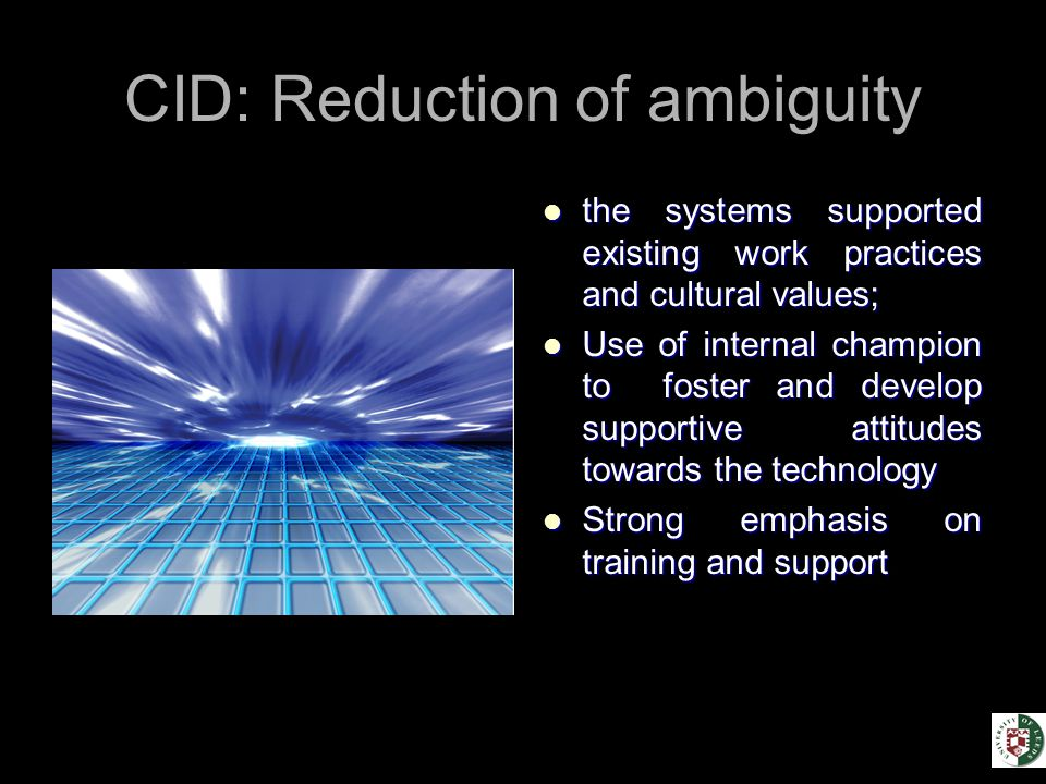 CID: Reduction of ambiguity the systems supported existing work practices and cultural values; the systems supported existing work practices and cultural values; Use of internal champion to foster and develop supportive attitudes towards the technology Use of internal champion to foster and develop supportive attitudes towards the technology Strong emphasis on training and support Strong emphasis on training and support