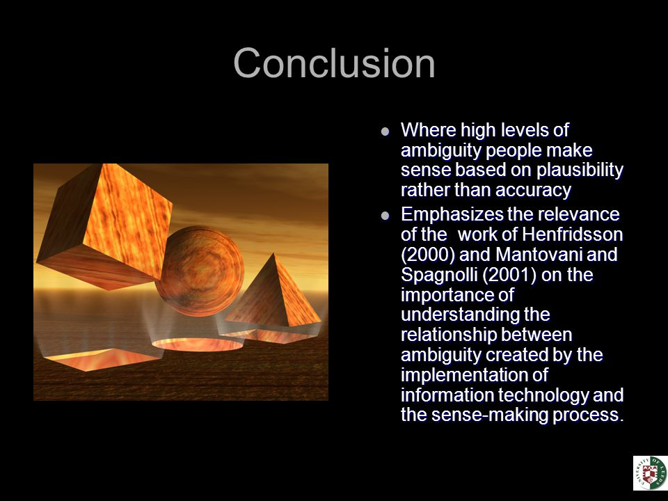 Conclusion Where high levels of ambiguity people make sense based on plausibility rather than accuracy Emphasizes the relevance of the work of Henfridsson (2000) and Mantovani and Spagnolli (2001) on the importance of understanding the relationship between ambiguity created by the implementation of information technology and the sense-making process.