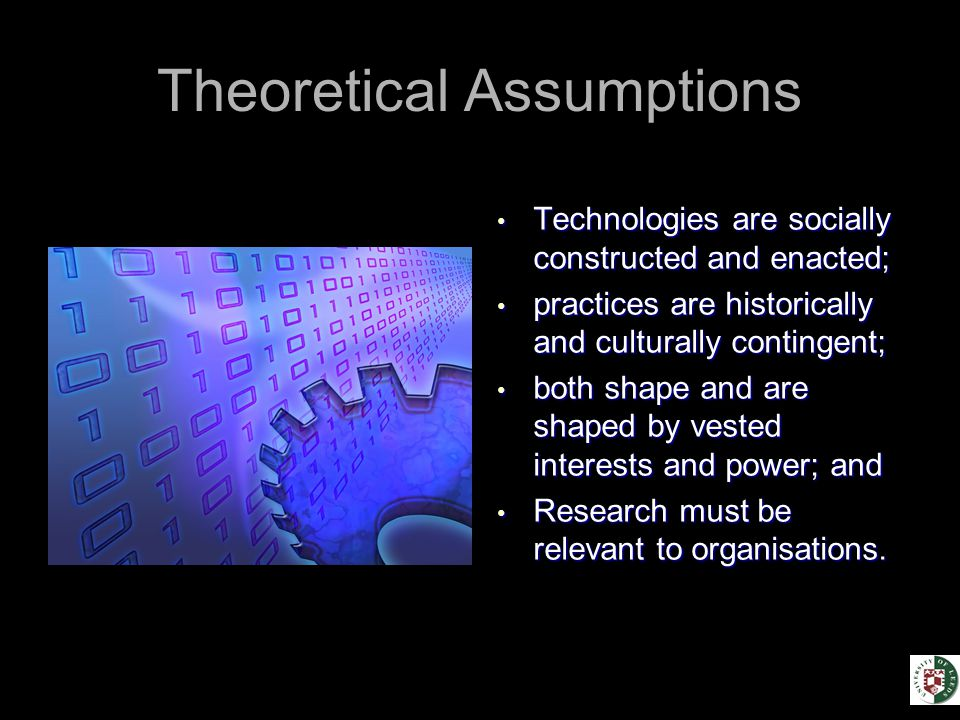 Theoretical Assumptions Technologies are socially constructed and enacted; Technologies are socially constructed and enacted; practices are historically and culturally contingent; practices are historically and culturally contingent; both shape and are shaped by vested interests and power; and both shape and are shaped by vested interests and power; and Research must be relevant to organisations.