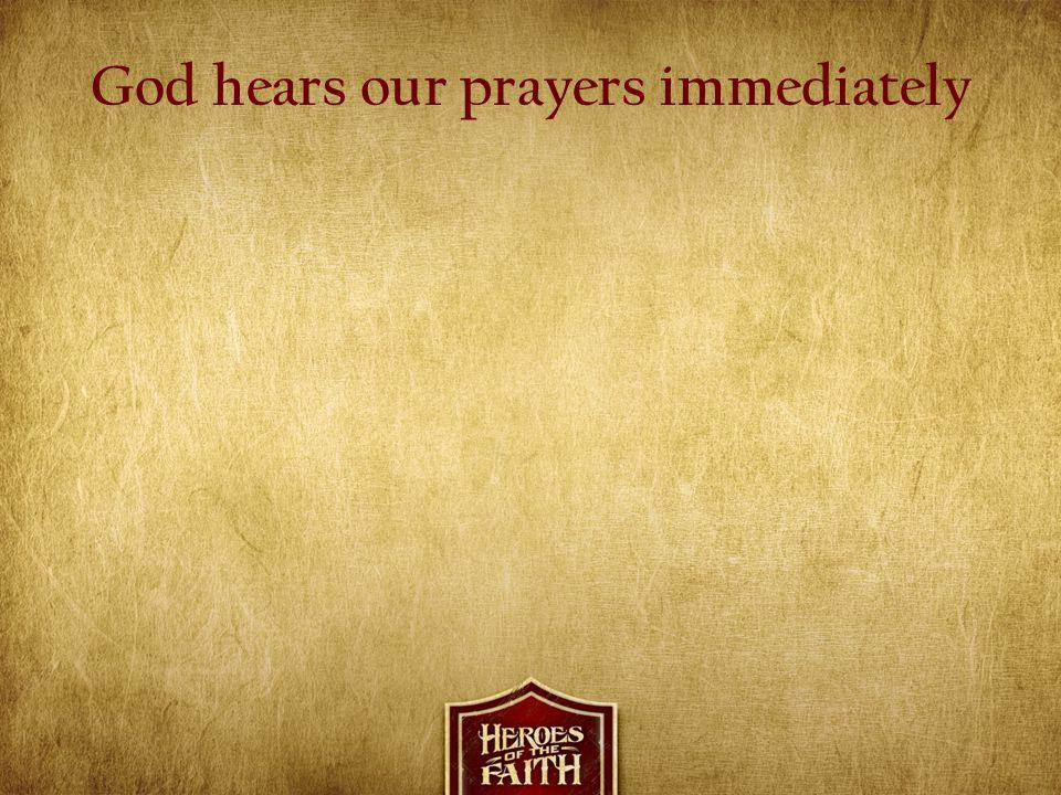 God hears our prayers immediately