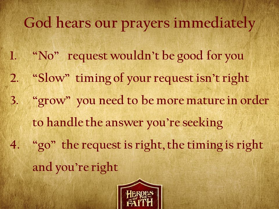 """God hears our prayers immediately 1.""""No"""" request wouldn't be good for you 2.""""Slow"""" timing of your request isn't right 3.""""grow"""" you need to be more mat"""