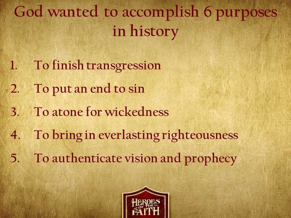 God wanted to accomplish 6 purposes in history 1.To finish transgression 2.To put an end to sin 3.To atone for wickedness 4.To bring in everlasting ri