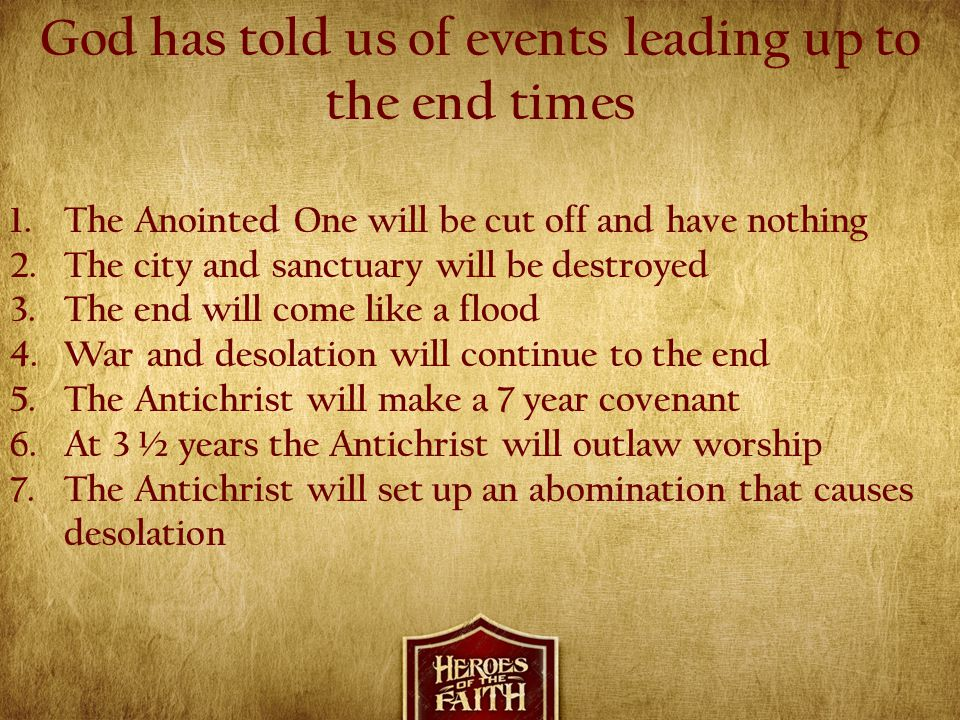 God has told us of events leading up to the end times 1.The Anointed One will be cut off and have nothing 2.The city and sanctuary will be destroyed 3