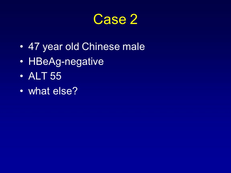 Case 2 47 year old Chinese male HBeAg-negative ALT 55 what else