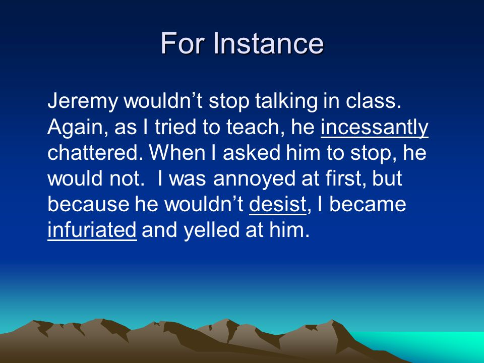 For Instance Jeremy wouldn't stop talking in class. Again, as I tried to teach, he incessantly chattered. When I asked him to stop, he would not. I wa