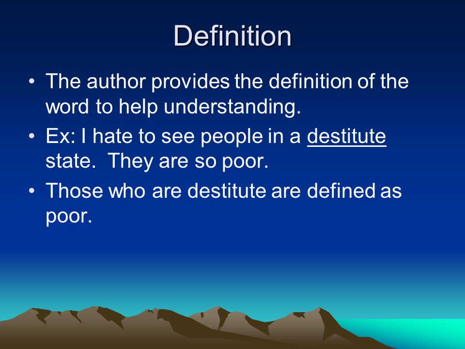 Definition The author provides the definition of the word to help understanding. Ex: I hate to see people in a destitute state. They are so poor. Thos
