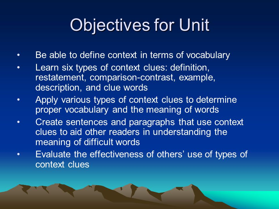 Objectives for Unit Be able to define context in terms of vocabulary Learn six types of context clues: definition, restatement, comparison-contrast, e