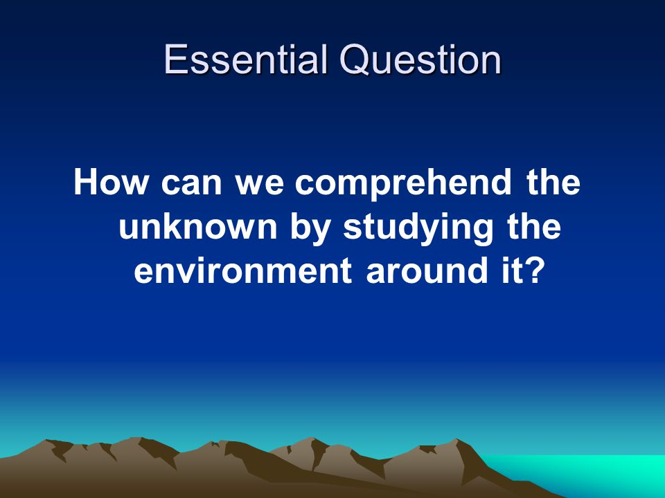Essential Question How can we comprehend the unknown by studying the environment around it?