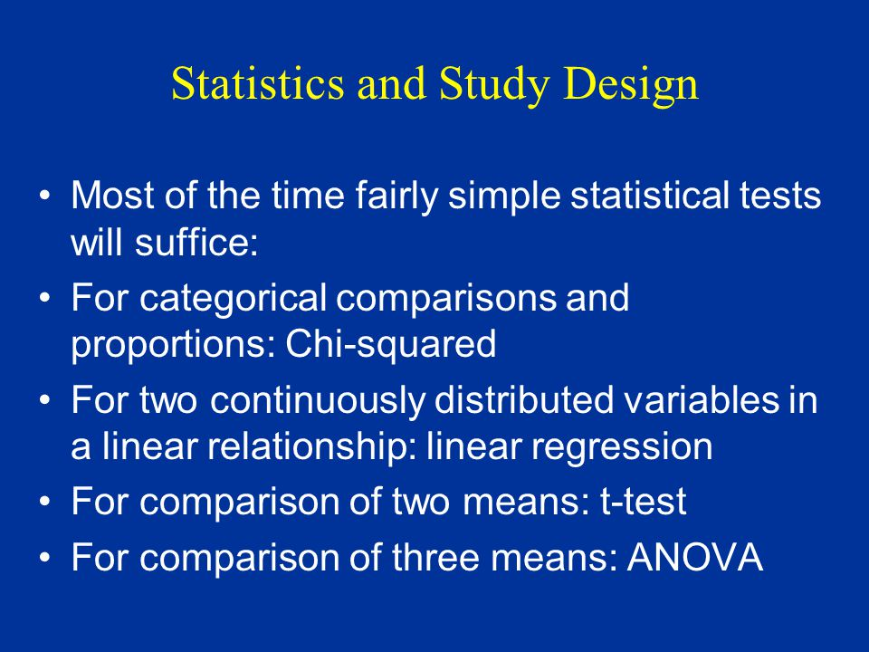Statistics and Study Design Most of the time fairly simple statistical tests will suffice: For categorical comparisons and proportions: Chi-squared For two continuously distributed variables in a linear relationship: linear regression For comparison of two means: t-test For comparison of three means: ANOVA