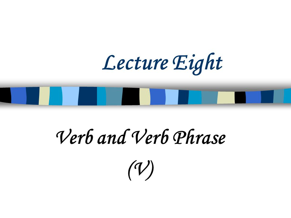 Lecture Eight Verb and Verb Phrase (V)