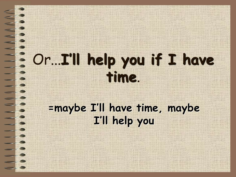 I'll help you if I have time Or...I'll help you if I have time. =maybe I'll have time, maybe I'll help you