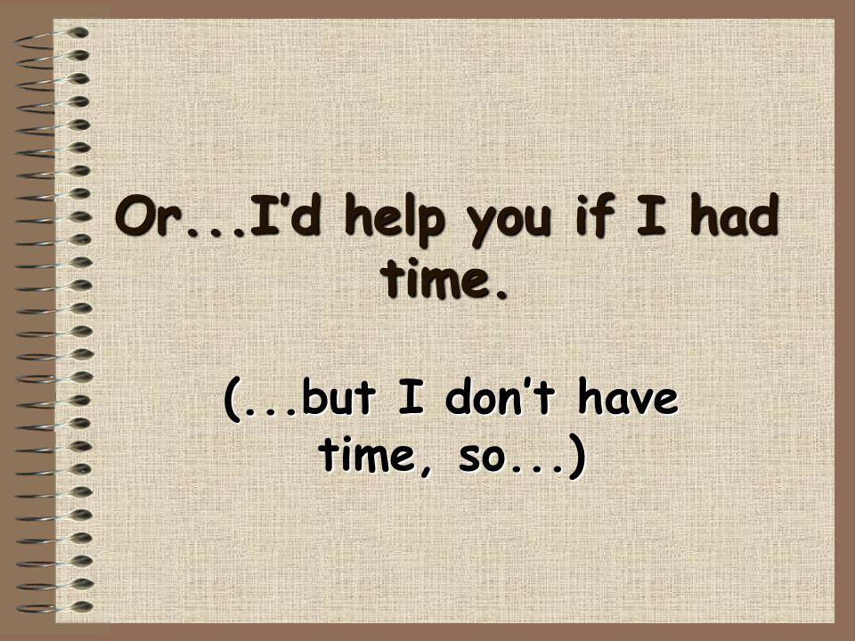 Or...I'd help you if I had time. (...but I don't have time, so...)