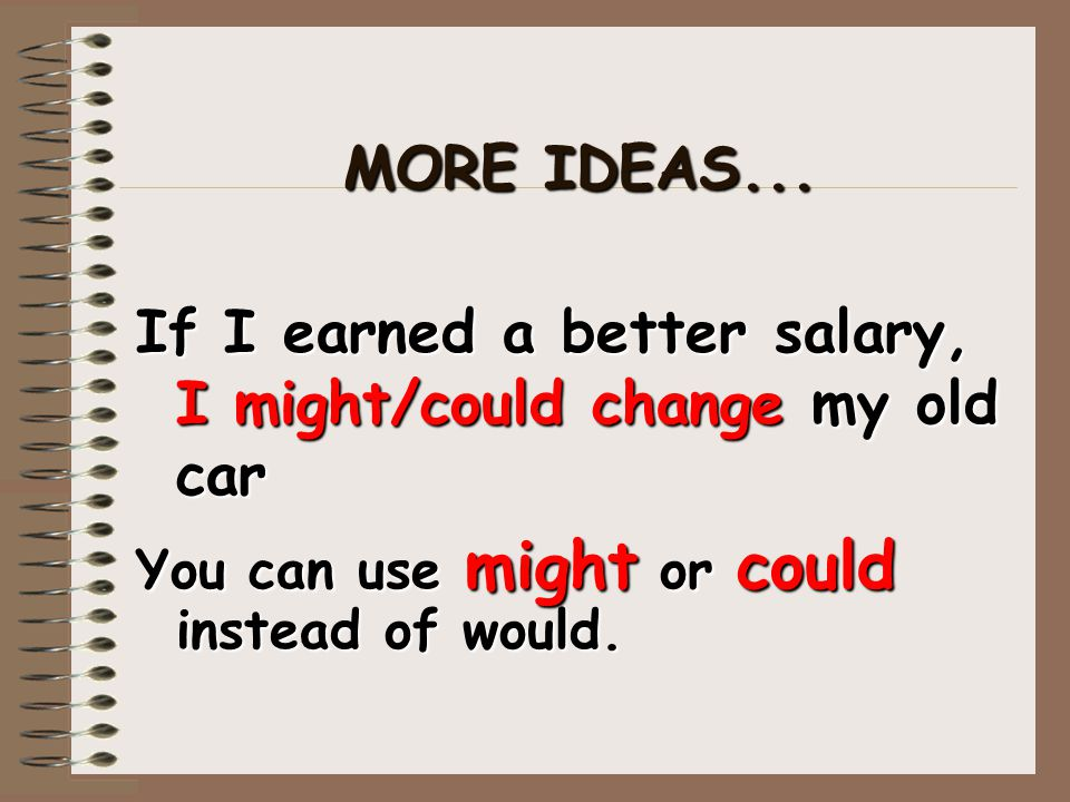 MORE IDEAS... If I earned a better salary, I might/could change my old car You can use might or could instead of would.