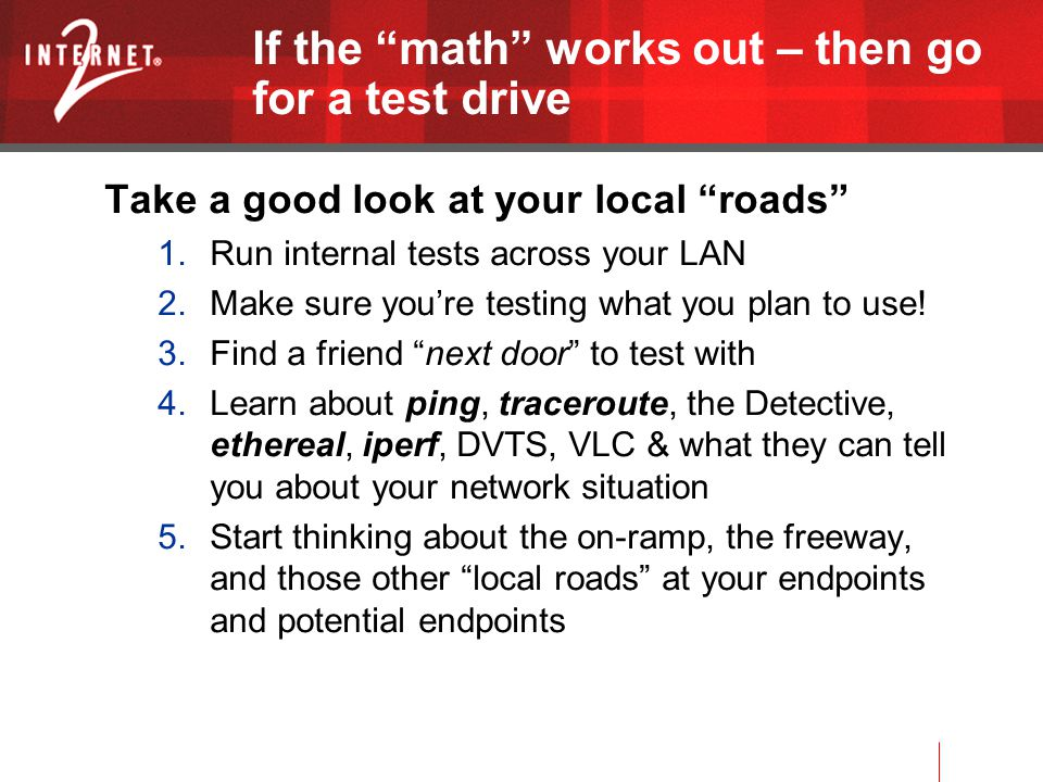 If the math works out – then go for a test drive Take a good look at your local roads 1.Run internal tests across your LAN 2.Make sure you're testing what you plan to use.