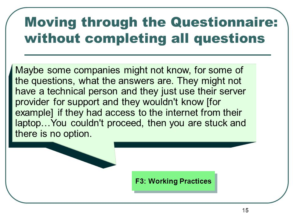 15 Moving through the Questionnaire: without completing all questions Maybe some companies might not know, for some of the questions, what the answers