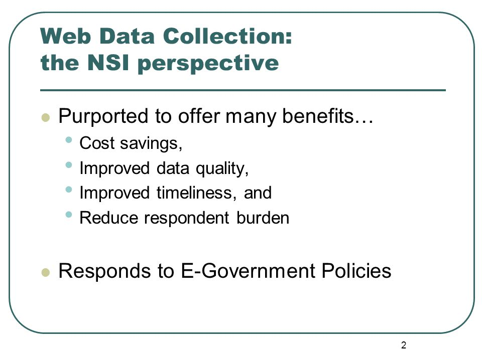 2 Web Data Collection: the NSI perspective Purported to offer many benefits… Cost savings, Improved data quality, Improved timeliness, and Reduce resp