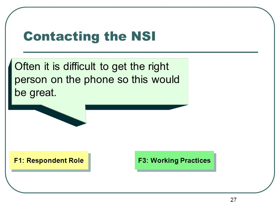 27 Contacting the NSI Often it is difficult to get the right person on the phone so this would be great. F3: Working Practices F1: Respondent Role