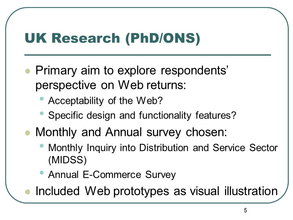 5 UK Research (PhD/ONS) Primary aim to explore respondents' perspective on Web returns: Acceptability of the Web? Specific design and functionality fe