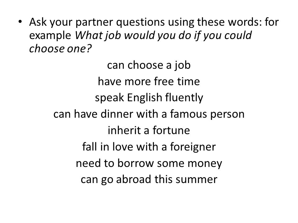 Ask your partner questions using these words: for example What job would you do if you could choose one.