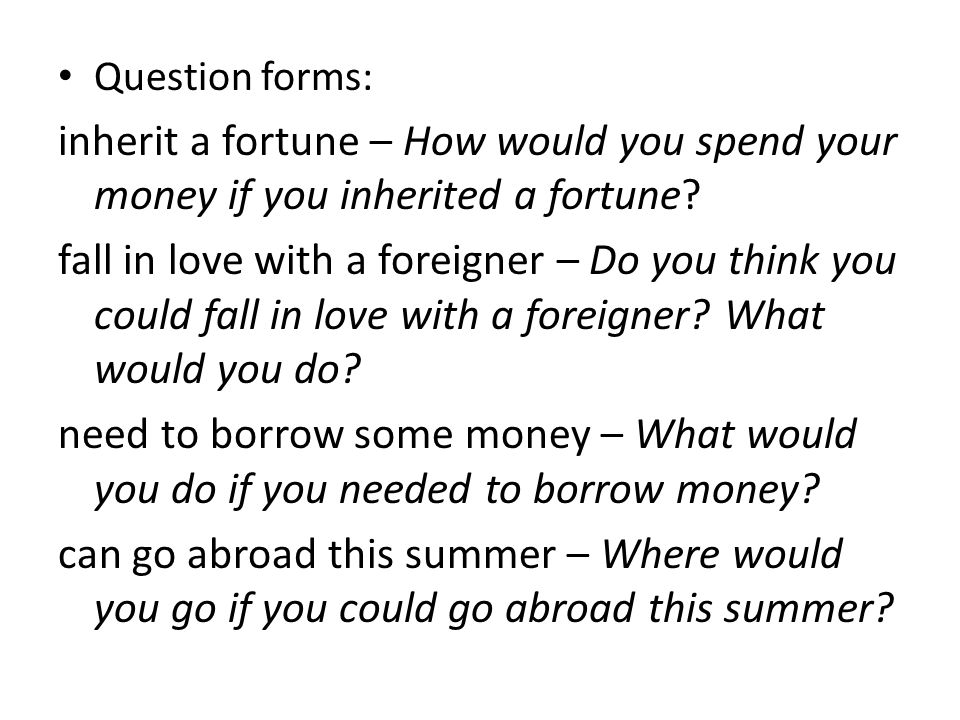 Question forms: inherit a fortune – How would you spend your money if you inherited a fortune.