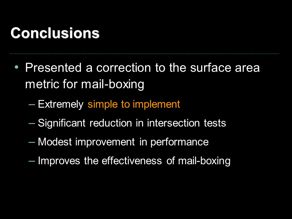Conclusions Presented a correction to the surface area metric for mail-boxing – Extremely simple to implement – Significant reduction in intersection tests – Modest improvement in performance – Improves the effectiveness of mail-boxing