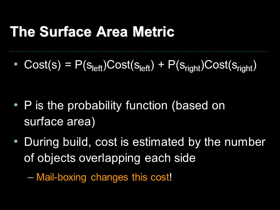 The Surface Area Metric Cost(s) = P(s left )Cost(s left ) + P(s right )Cost(s right ) P is the probability function (based on surface area) During bui