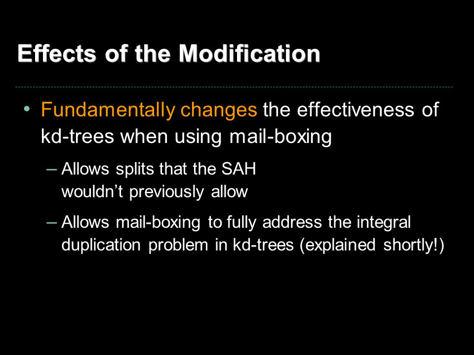 Effects of the Modification Fundamentally changes the effectiveness of kd-trees when using mail-boxing – Allows splits that the SAH wouldn't previously allow – Allows mail-boxing to fully address the integral duplication problem in kd-trees (explained shortly!)
