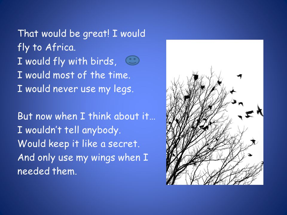 That would be great! I would fly to Africa. I would fly with birds, I would most of the time. I would never use my legs. But now when I think about it