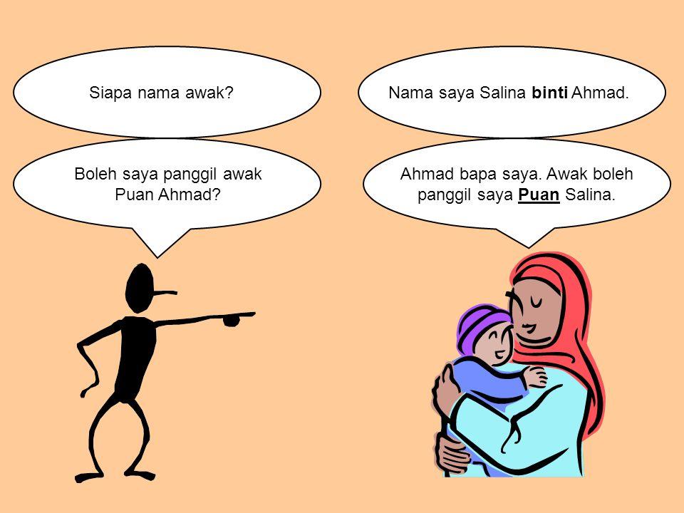 Siapa nama awak?Nama saya Salina binti Ahmad. Boleh saya panggil awak Puan Ahmad? Ahmad bapa saya. Awak boleh panggil saya Puan Salina.