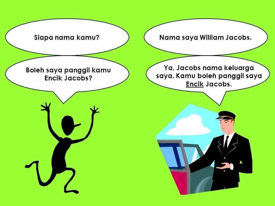 Siapa nama kamu? Boleh saya panggil kamu Encik Jacobs? Ya, Jacobs nama keluarga saya. Kamu boleh panggil saya Encik Jacobs. Nama saya William Jacobs.