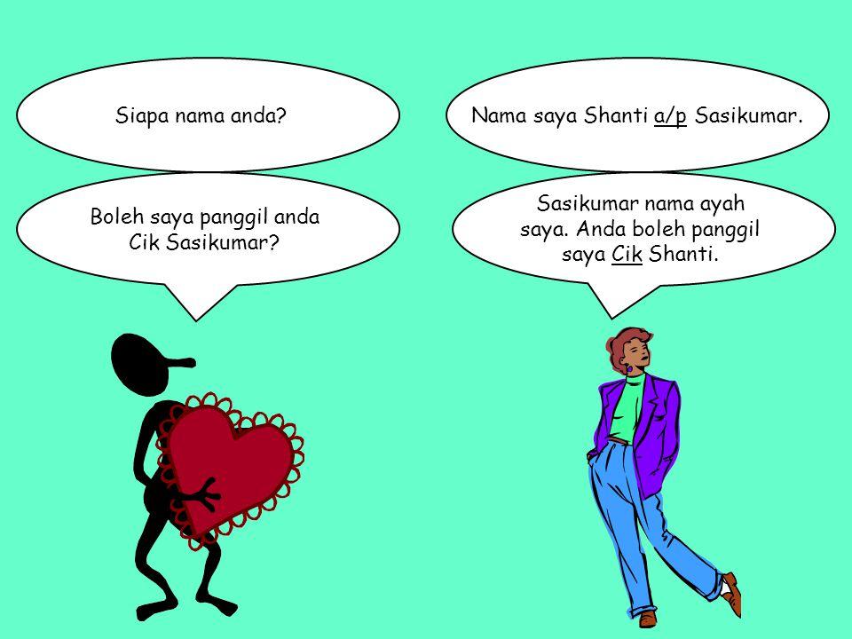 Siapa nama anda? Boleh saya panggil anda Cik Sasikumar? Sasikumar nama ayah saya. Anda boleh panggil saya Cik Shanti. Nama saya Shanti a/p Sasikumar.