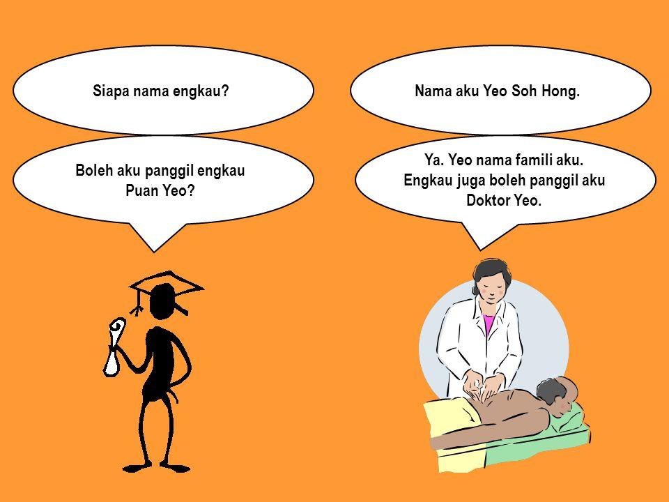 Siapa nama engkau?Nama aku Yeo Soh Hong. Boleh aku panggil engkau Puan Yeo? Ya. Yeo nama famili aku. Engkau juga boleh panggil aku Doktor Yeo.