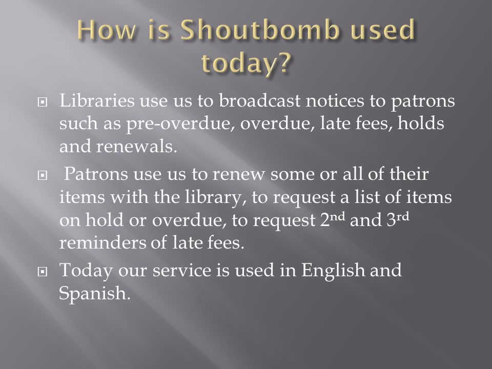  Libraries use us to broadcast notices to patrons such as pre-overdue, overdue, late fees, holds and renewals.