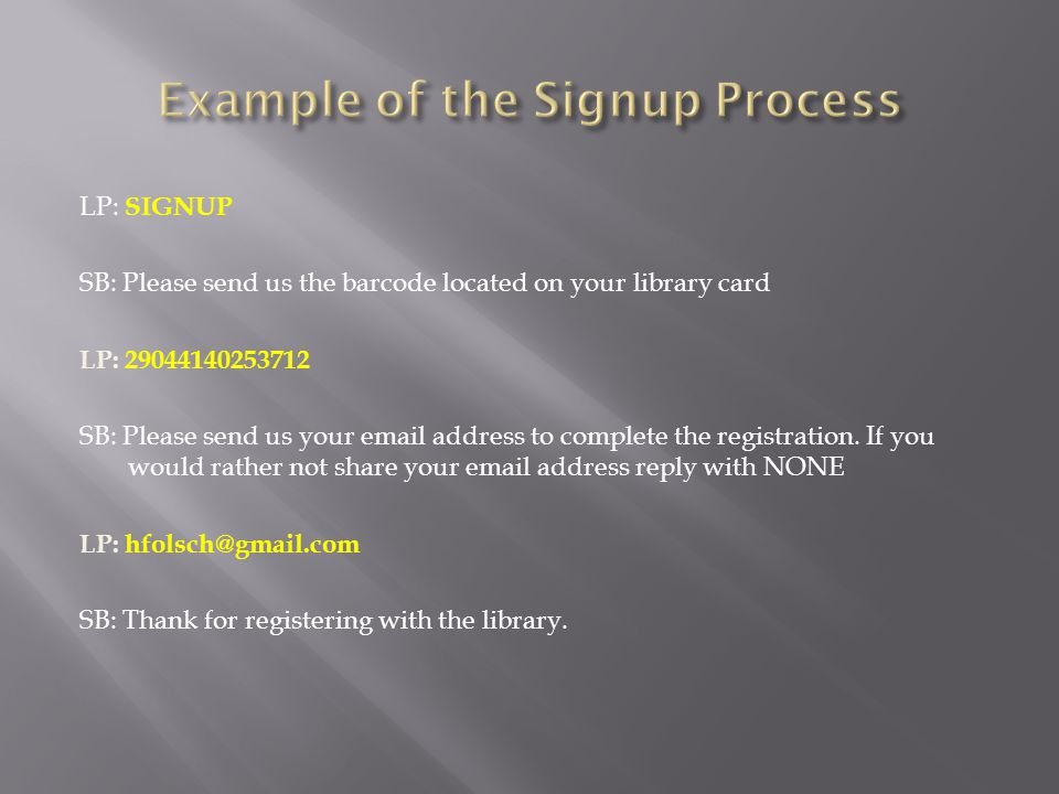 LP: SIGNUP SB: Please send us the barcode located on your library card LP: 29044140253712 SB: Please send us your email address to complete the registration.
