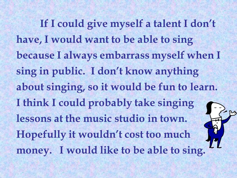 If I could give myself a talent I don't have, I would want to be able to sing because I always embarrass myself when I sing in public.